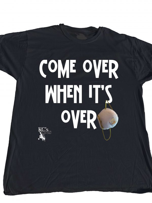 """""""Come over when it's over"""" T-shirt at Covid central only at Ken's Direct. Exclusive distributor of KC's Tees"""