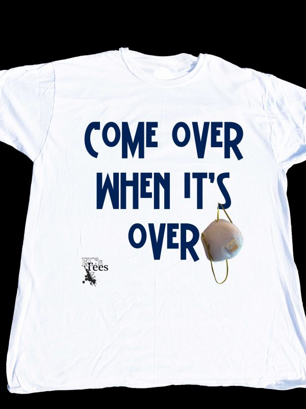 """""""Come over when it's over"""" T-shirt at Covid central only at Ken's Direct"""