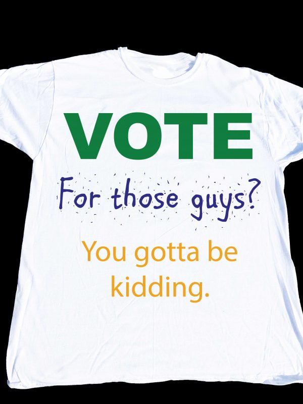 Vote for those guys? You gotta be kidding.